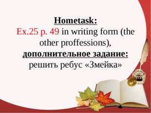 Hometask: Ex.25 p. 49 in writing form (the other proffessions), дополнительно