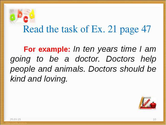Read the task of Ex. 21 page 47 For example: In ten years time I am going to...