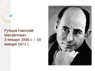 Рубцов Николай Михайлович 3 января 1936 г. – 19 января 1971 г.
