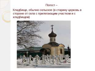 Погост – Кладбище,обычносельское (в старину церковьв стороне отселас при