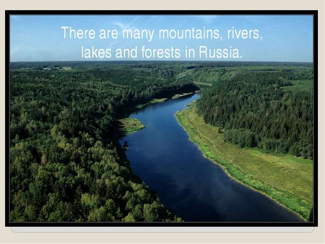 There are many mountains, rivers, lakes and forests in Russia.