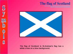 The flag of Scotland is St.Andrew's flag has a white cross on a blue backgrou