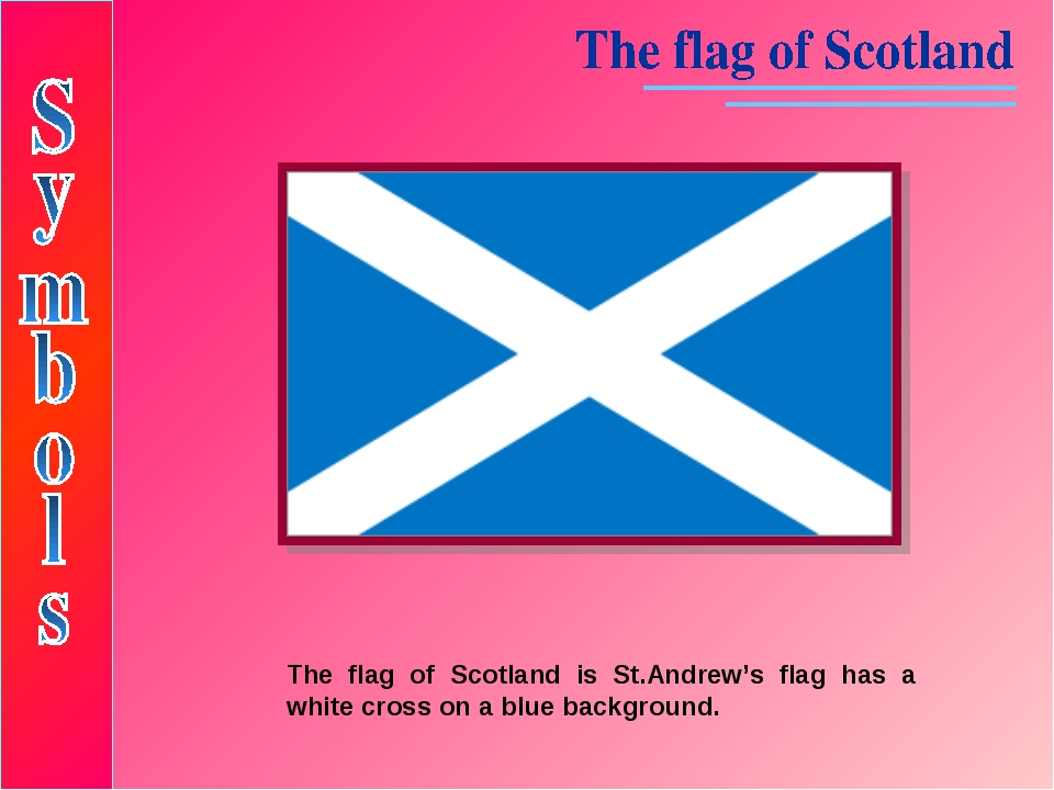 The flag of Scotland is St.Andrew's flag has a white cross on a blue backgrou...