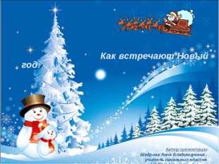Как встречают Новый год. Автор презентации: Шадрова Анна Владимировна , учит