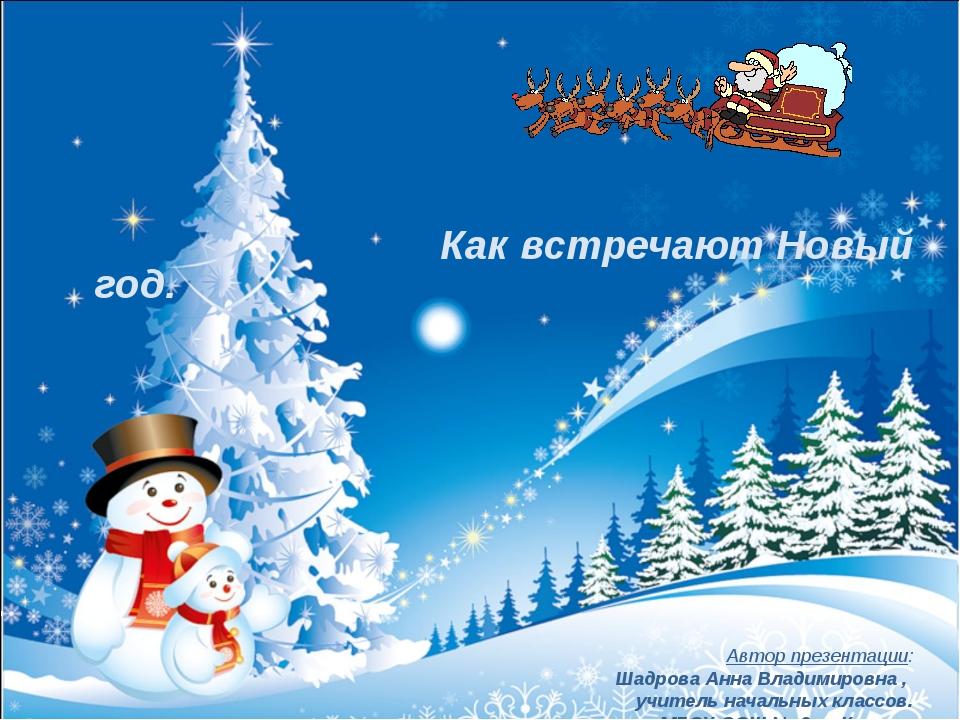 Как встречают Новый год. Автор презентации: Шадрова Анна Владимировна , учит...