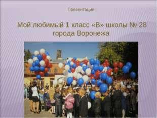 Презентация Мой любимый 1 класс «В» школы № 28 города Воронежа