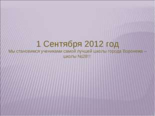 1 Сентября 2012 год Мы становимся учениками самой лучшей школы города Воронеж