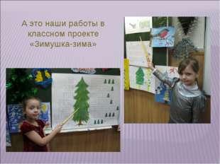 А это наши работы в классном проекте «Зимушка-зима»