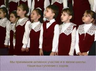 Мы принимаем активное участие и в жизни школы. Наши выступления с хором.