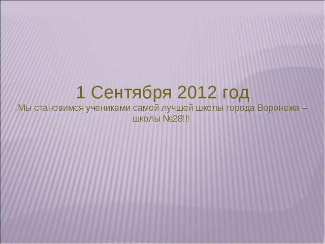 1 Сентября 2012 год Мы становимся учениками самой лучшей школы города Воронеж...