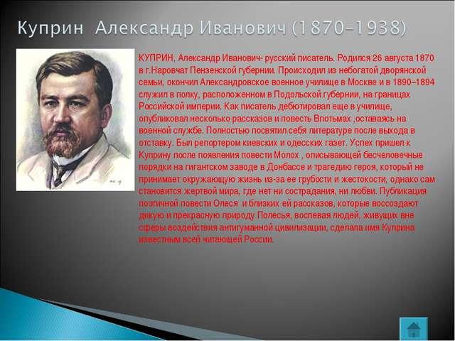 КУПРИН, Александр Иванович- русский писатель. Родился 26 августа 1870 в г.Нар...