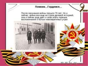 Помним…Гордимся… После окончания войны прошло 70 лет. Но и сейчас, война все