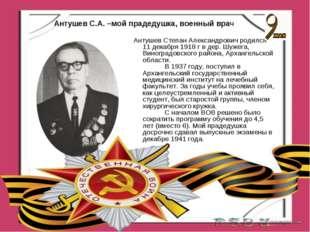 Антушев С.А. –мой прадедушка, военный врач. Антушев С.А. –мой прадедушка, вое