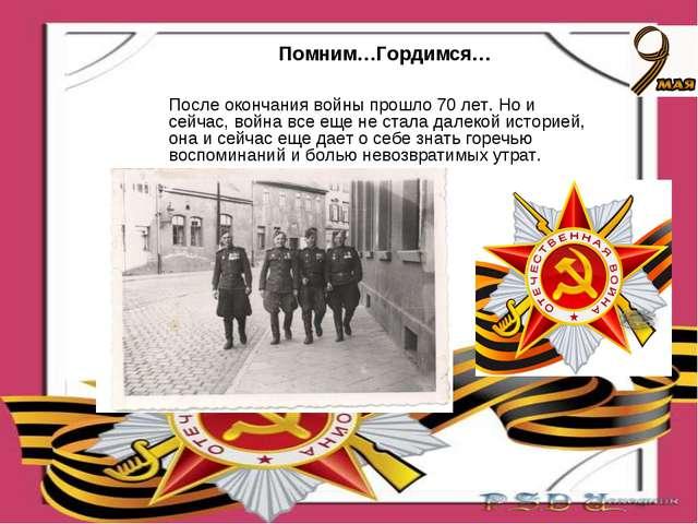 Помним…Гордимся… После окончания войны прошло 70 лет. Но и сейчас, война все...