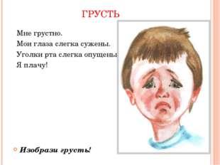 ГРУСТЬ Мне грустно. Мои глаза слегка сужены. Уголки рта слегка опущены. Я пла
