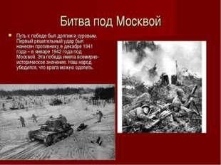 Битва под Москвой Путь к победе был долгим и суровым. Первый решительный удар