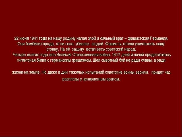 22 июня 1941 года на нашу родину напал злой и сильный враг – фашистская Герма...