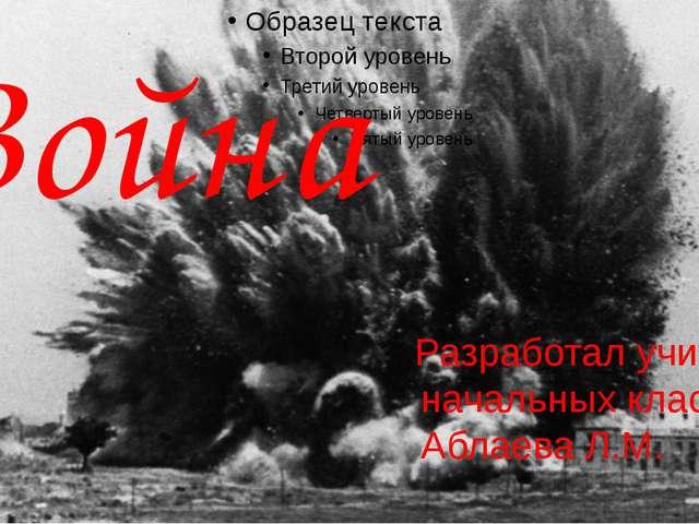 Война Разработал учитель начальных классов Аблаева Л.М.