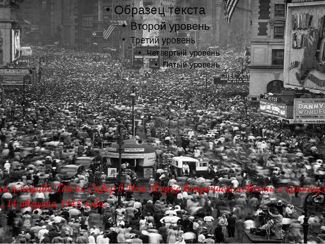 Толпа на площади Таймс Сквер в Нью-Йорке встречает новость о капитуляции Япо...