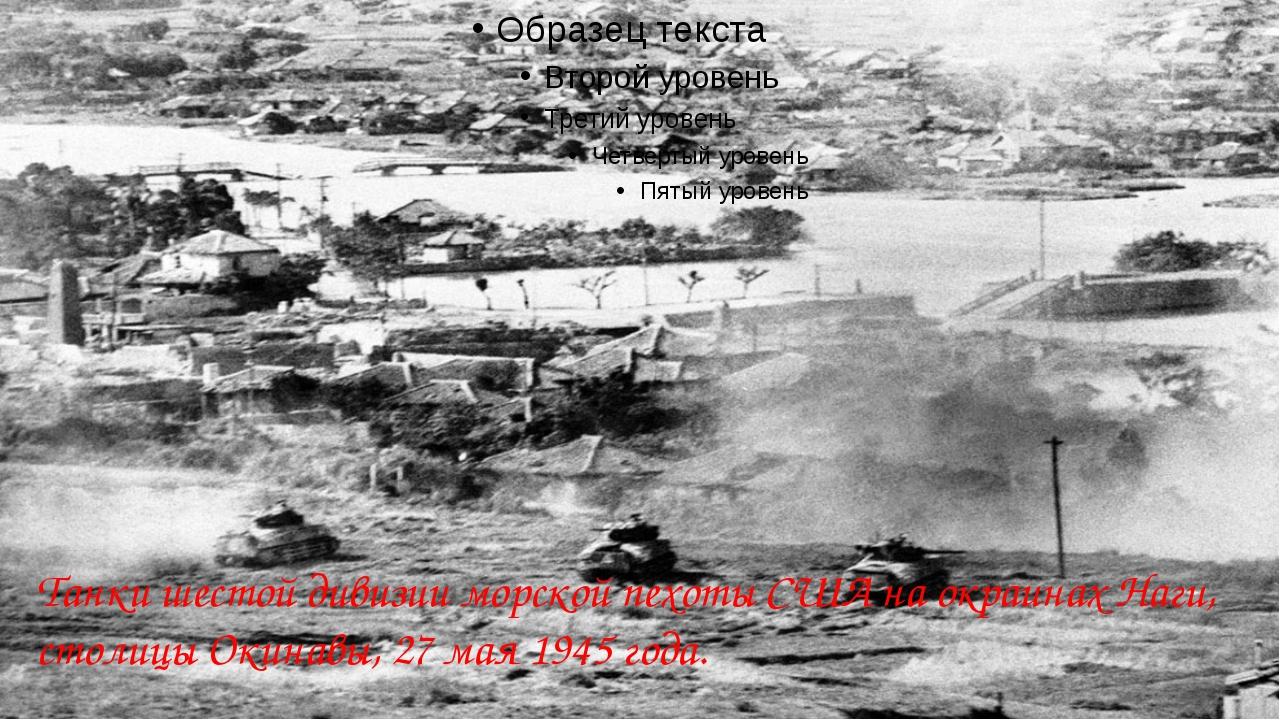 Танки шестой дивизии морской пехоты США на окраинах Наги, столицы Окинавы, 2...