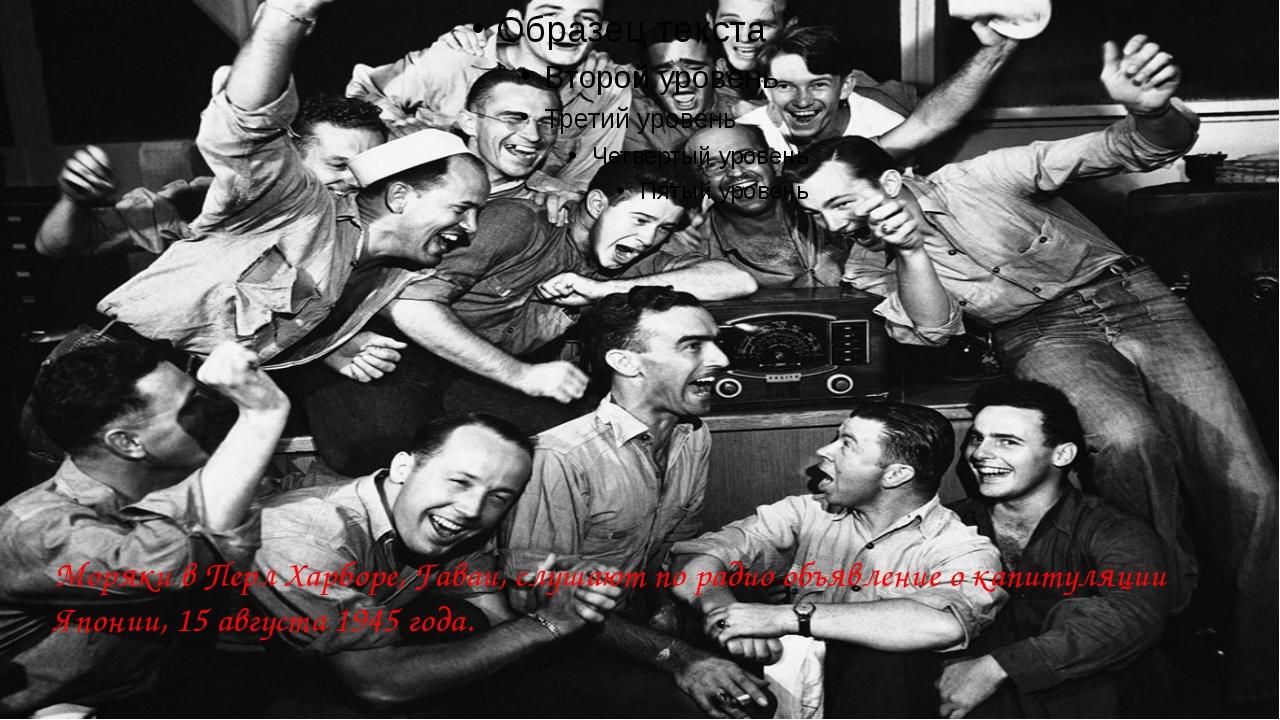 Моряки в Перл Харборе, Гаваи, слушают по радио объявление о капитуляции Япон...