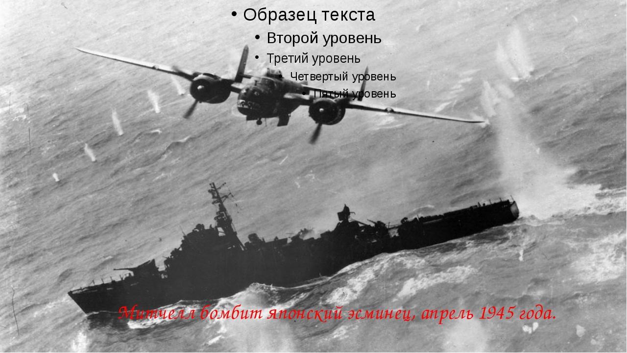 Митчелл бомбит японский эсминец, апрель 1945 года.