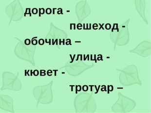 дорога -  пешеход -  обочина – улица -  кювет -  тро