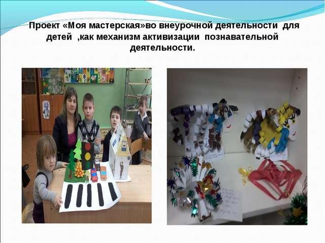 Проект «Моя мастерская»во внеурочной деятельности для детей ,как механизм ак...