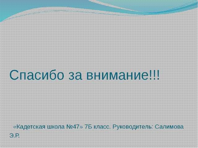 Спасибо за внимание!!! «Кадетская школа №47» 7Б класс. Руководитель: Салимова...