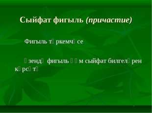 Сыйфат фигыль (причастие) Фигыль төркемчәсе Үзендә фигыль һәм сыйфат бил