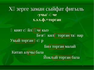 Хәзерге заман сыйфат фигыль -учы/ -үче х.з.х.ф.+торган  Китап алучы бала Әки