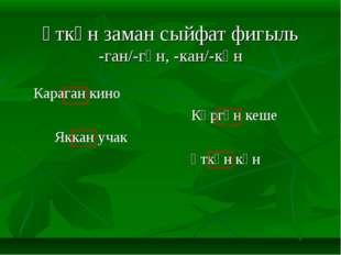 Үткән заман сыйфат фигыль -ган/-гән, -кан/-кән  Караган кино Күргән к