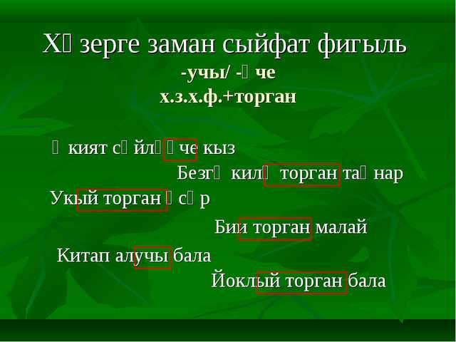 Хәзерге заман сыйфат фигыль -учы/ -үче х.з.х.ф.+торган  Китап алучы бала Әки...