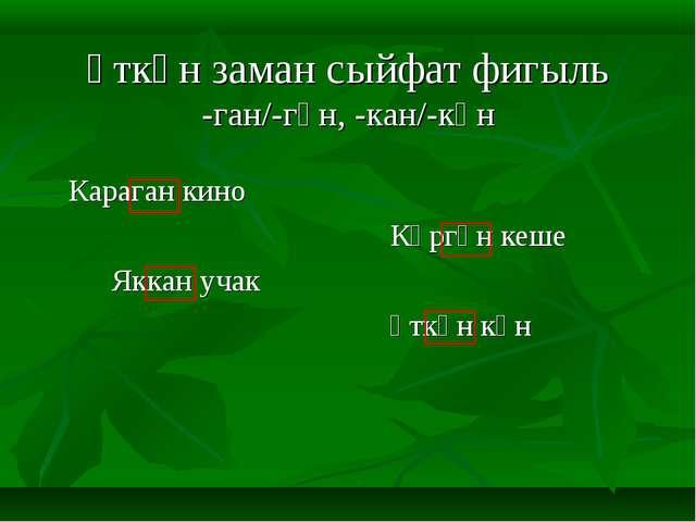 Үткән заман сыйфат фигыль -ган/-гән, -кан/-кән  Караган кино Күргән к...