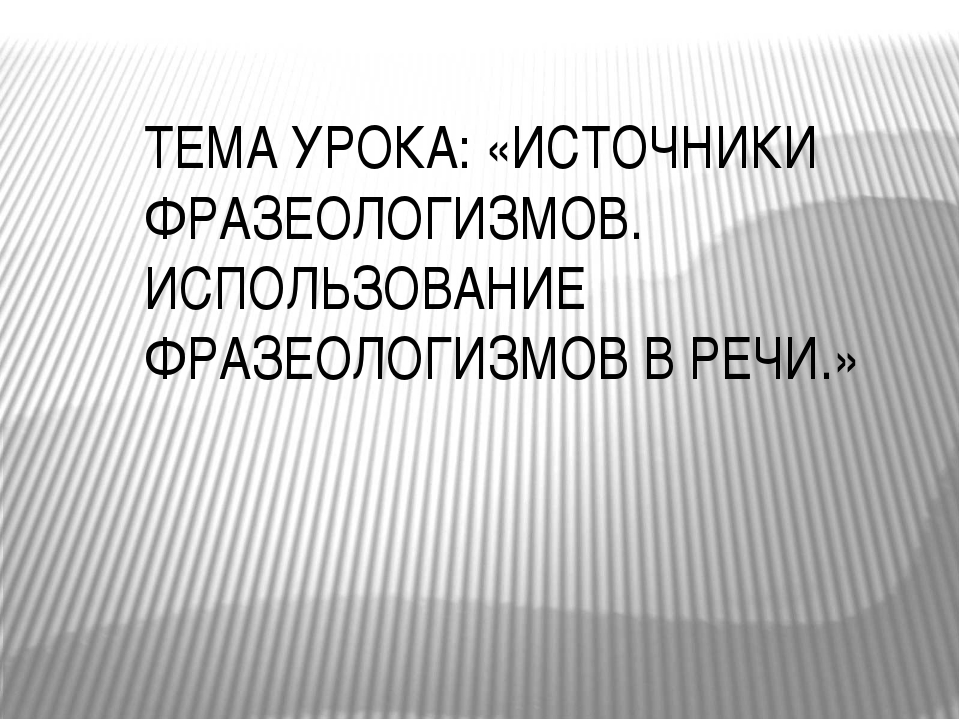 ТЕМА УРОКА: «ИСТОЧНИКИ ФРАЗЕОЛОГИЗМОВ. ИСПОЛЬЗОВАНИЕ ФРАЗЕОЛОГИЗМОВ В РЕЧИ.»