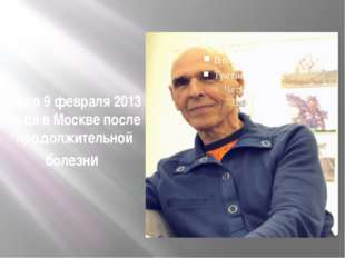 Умер 9 февраля 2013 года в Москве после продолжительной болезни