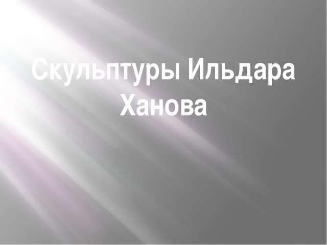 Скульптуры Ильдара Ханова