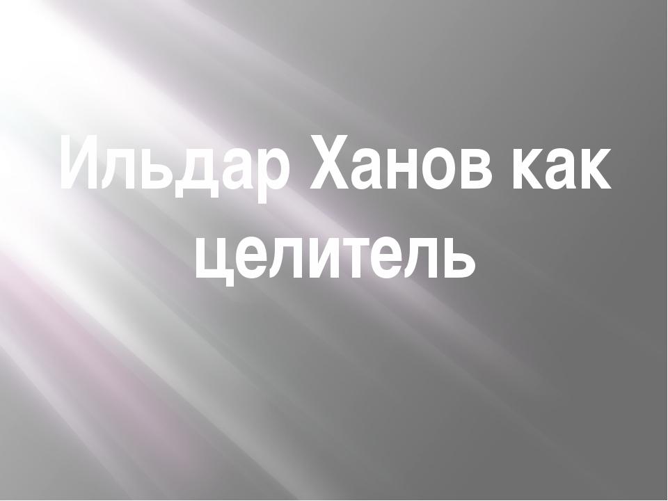 Ильдар Ханов как целитель