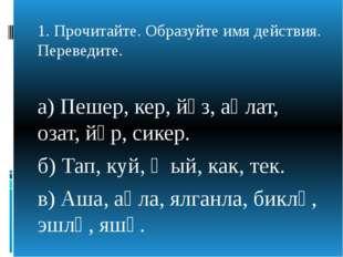 1. Прочитайте. Образуйте имя действия. Переведите. а) Пешер, кер, йөз, аңлат