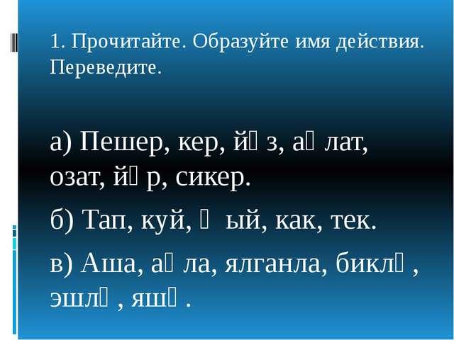 1. Прочитайте. Образуйте имя действия. Переведите. а) Пешер, кер, йөз, аңлат...