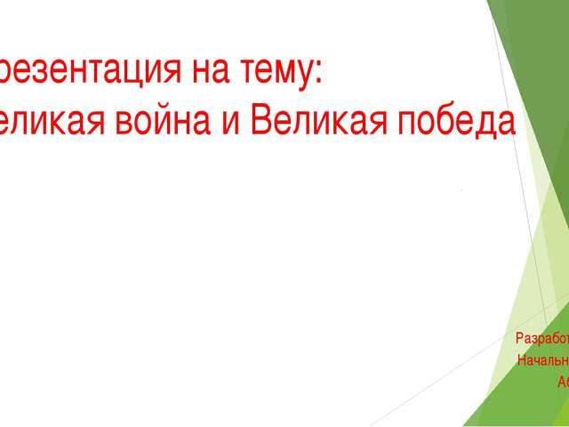 Разработал учитель Начальных классов Аблаева Л.М. Презентация на тему: Велик...