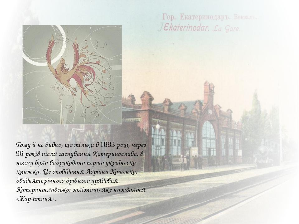Тому й не дивно, що тільки в 1883 році, через 96 років після заснування Кате...