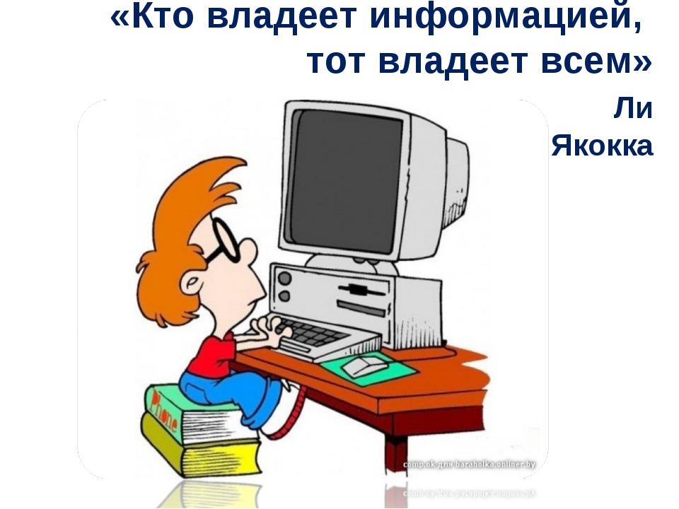 «Кто владеет информацией, тот владеет всем» Ли Якокка