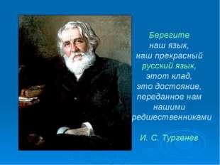Берегите наш язык, наш прекрасный русский язык, этот клад, это достояние, пер
