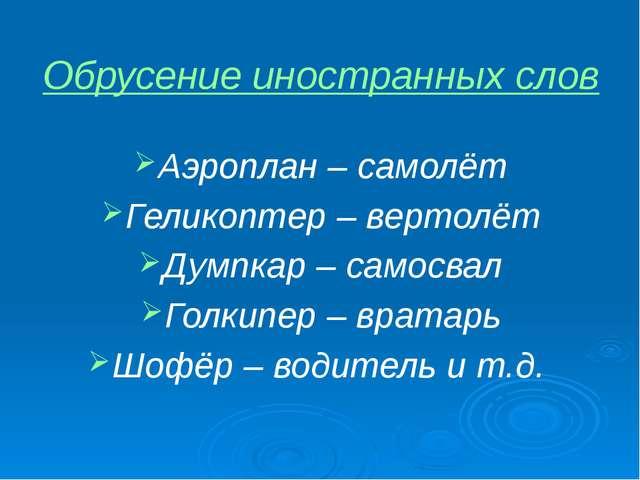 Обрусение иностранных слов Аэроплан – самолёт Геликоптер – вертолёт Думпкар –...