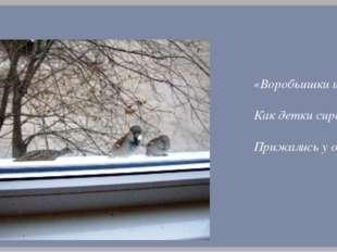 «Воробьишки игривые, Как детки сиротливые, Прижались у окна.»