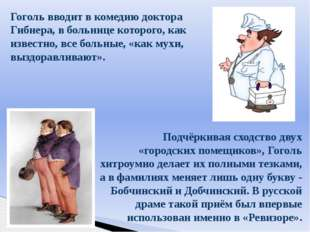 Гоголь вводит в комедию доктора Гибнера, в больнице которого, как известно, в
