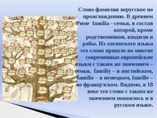 Слово фамилия нерусское по происхождению. В древнем Риме familia - семья, в с