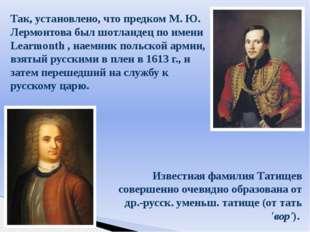Так, установлено, что предком М. Ю. Лермонтова был шотландец по имени Learmon