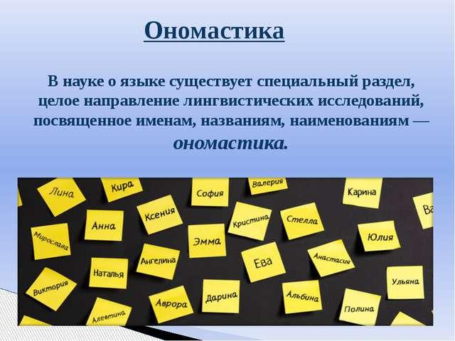 Ономастика В науке о языке существует специальный раздел, целое направление л...